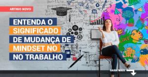 Entenda o significado de mudança de mindset no trabalho