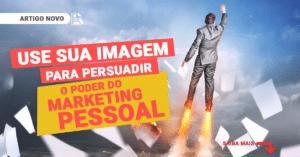 Use sua imagem para persuadir – O poder do marketing pessoal